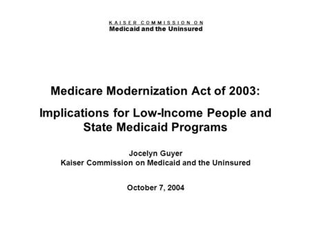 K A I S E R C O M M I S S I O N O N Medicaid and the Uninsured Figure 0 Medicare Modernization Act of 2003: Implications for Low-Income People and State.