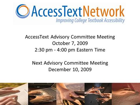 1 AccessText Advisory Committee Meeting October 7, 2009 2:30 pm - 4:00 pm Eastern Time Next Advisory Committee Meeting December 10, 2009.