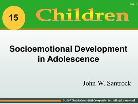 © 2007 The McGraw-Hill Companies, Inc. All rights reserved. Slide 1 John W. Santrock Socioemotional Development in Adolescence 15.