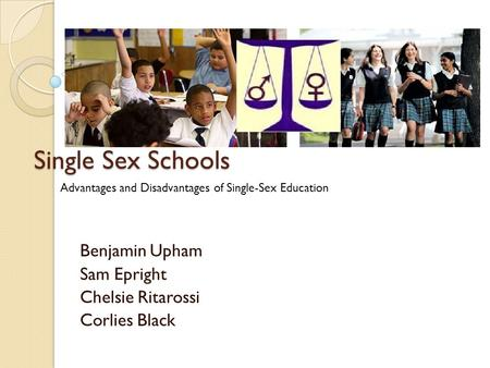 Single Sex Schools Benjamin Upham Sam Epright Chelsie Ritarossi Corlies Black Advantages and Disadvantages of Single-Sex Education.