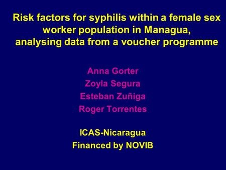 Risk factors for syphilis within a female sex worker population in Managua, analysing data from a voucher programme Anna Gorter Zoyla Segura Esteban Zuñiga.