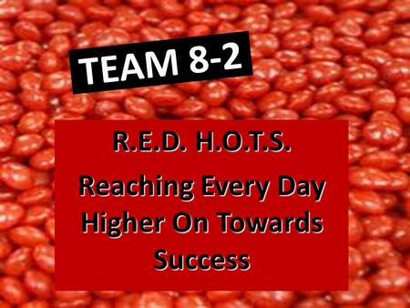TEAM 8-2 R.E.D. H.O.T.S. Reaching Every Day Higher On Towards Success.