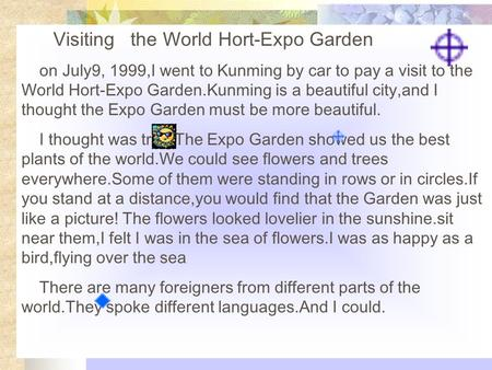 Visiting the World Hort-Expo Garden on July9, 1999,I went to Kunming by car to pay a visit to the World Hort-Expo Garden.Kunming is a beautiful city,and.