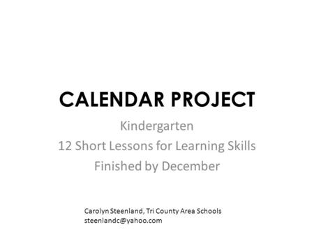 CALENDAR PROJECT Kindergarten 12 Short Lessons for Learning Skills Finished by December Carolyn Steenland, Tri County Area Schools