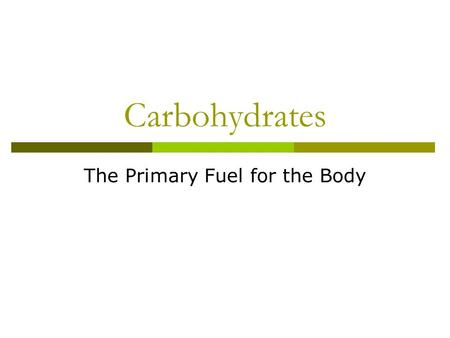 Carbohydrates The Primary Fuel for the Body. Carbohydrates Carbohydrates contain the following elements:  Carbon (C)  Hydrogen (H)  Oxygen (O)