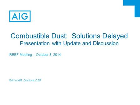 Combustible Dust: Solutions Delayed Presentation with Update and Discussion REEF Meeting – October 3, 2014 Edmund B. Cordova, CSP.
