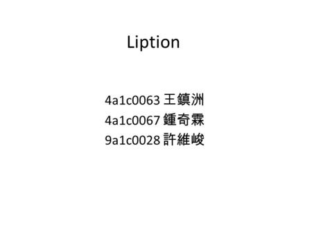Liption 4a1c0063 王鎮洲 4a1c0067 鍾奇霖 9a1c0028 許維峻. How old are you?