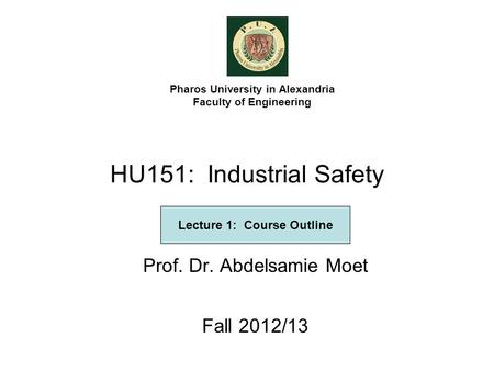 HU151: Industrial Safety Prof. Dr. Abdelsamie Moet Fall 2012/13 Pharos University in Alexandria Faculty of Engineering Lecture 1: Course Outline.