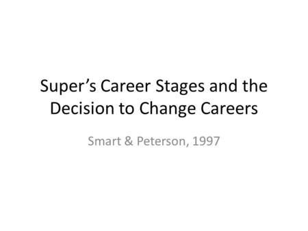 Super's Career Stages and the Decision to Change Careers Smart & Peterson, 1997.