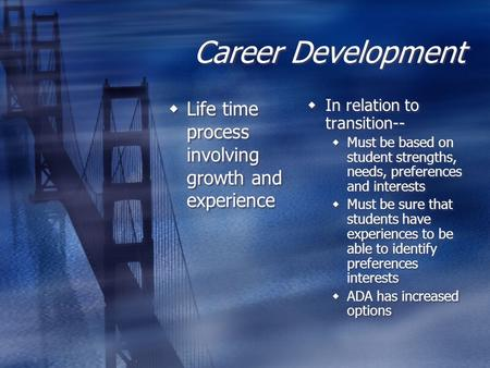 Career Development  Life time process involving growth and experience  In relation to transition--  Must be based on student strengths, needs, preferences.