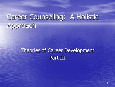 1 Career Counseling: A Holistic Approach Theories of Career Development Part III.