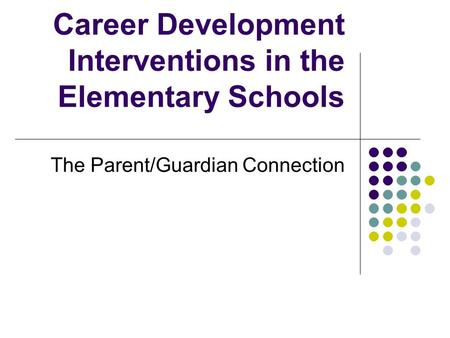 Career Development Interventions in the Elementary Schools The Parent/Guardian Connection.