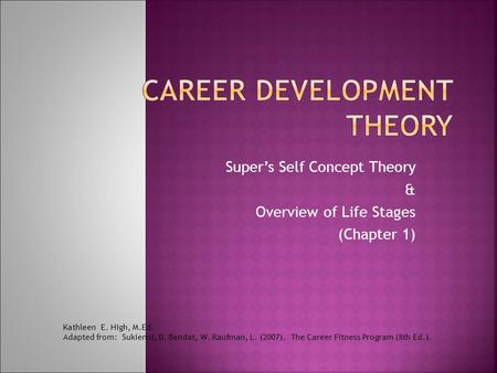 Super's Self Concept Theory & Overview of Life Stages (Chapter 1) Kathleen E. High, M.Ed. Adapted from: Sukienni, D. Bendat, W. Raufman, L. (2007). The.
