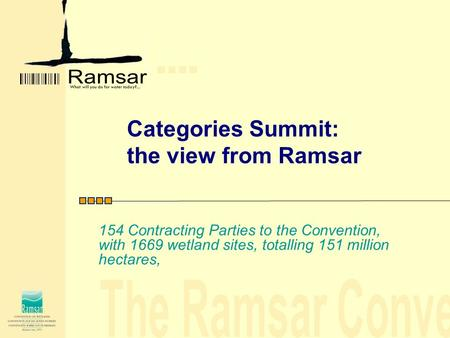 Categories Summit: the view from Ramsar 154 Contracting Parties to the Convention, with 1669 wetland sites, totalling 151 million hectares,