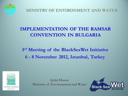 IMPLEMENTATION OF THE RAMSAR CONVENTION IN BULGARIA 3 rd Meeting of the BlackSeaWet Initiative 6 - 8 November 2012, Istanbul, Turkey MINISTRY OF ENVIRONMENT.