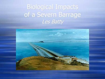 Biological Impacts of a Severn Barrage Les Batty.