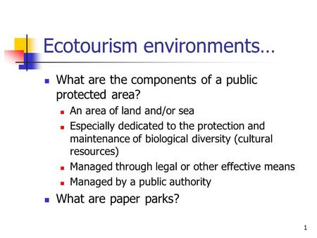 1 Ecotourism environments… What are the components of a public protected area? An area of land and/or sea Especially dedicated to the protection and maintenance.