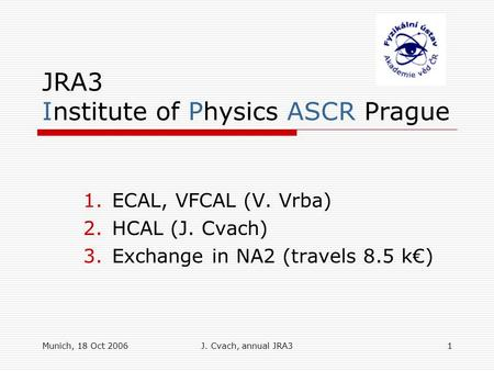 Munich, 18 Oct 2006J. Cvach, annual JRA31 JRA3 Institute of Physics ASCR Prague 1.ECAL, VFCAL (V. Vrba) 2.HCAL (J. Cvach) 3.Exchange in NA2 (travels 8.5.
