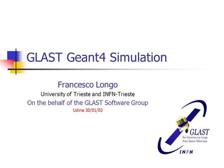 GLAST Geant4 Simulation Francesco Longo University of Trieste and INFN-Trieste On the behalf of the GLAST Software Group Udine 30/01/03.