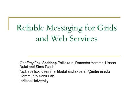 Reliable Messaging for Grids and Web Services Geoffrey Fox, Shrideep Pallickara, Damodar Yemme, Hasan Bulut and Sima Patel (gcf, spallick, dyemme, hbulut.