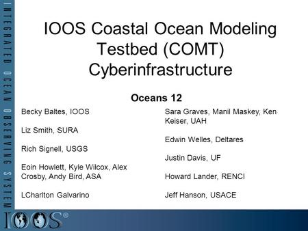IOOS Coastal Ocean Modeling Testbed (COMT) Cyberinfrastructure Oceans 12 Becky Baltes, IOOS Liz Smith, SURA Rich Signell, USGS Eoin Howlett, Kyle Wilcox,