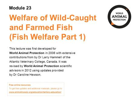 Welfare of Wild-Caught and Farmed Fish (Fish Welfare Part 1) This lecture was first developed for World Animal Protection in 2006 with extensive contributions.