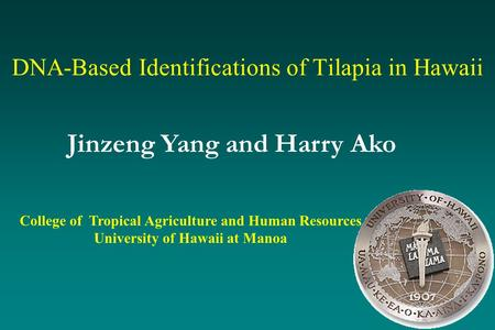 DNA-Based Identifications of Tilapia in Hawaii College of Tropical Agriculture and Human Resources University of Hawaii at Manoa Jinzeng Yang and Harry.