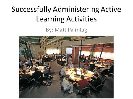 Successfully Administering Active Learning Activities By: Matt Palmtag.