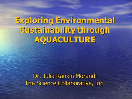 Exploring Environmental Sustainability through AQUACULTURE Dr. Julia Rankin Morandi The Science Collaborative, Inc.
