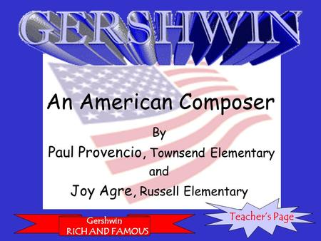 An American Composer By Paul Provencio, Townsend Elementary and Joy Agre, Russell Elementary Gershwin RICH AND FAMOUS Teacher's Page.