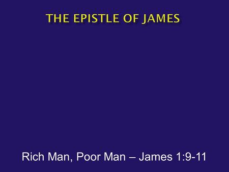 Rich Man, Poor Man – James 1:9-11.  James1:9-11 But the brother of humble circumstances is to glory in his high position; and the rich man is to glory.