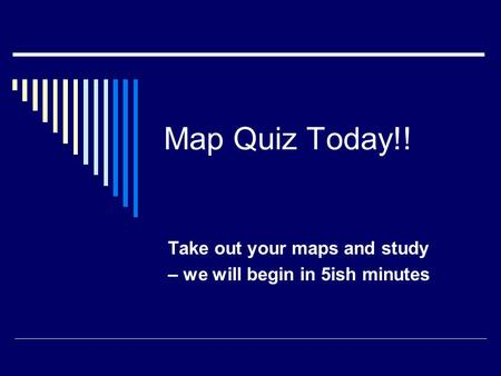 Map Quiz Today!! Take out your maps and study – we will begin in 5ish minutes.