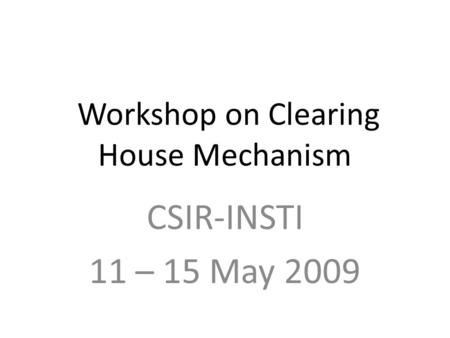 Workshop on Clearing House Mechanism CSIR-INSTI 11 – 15 May 2009.