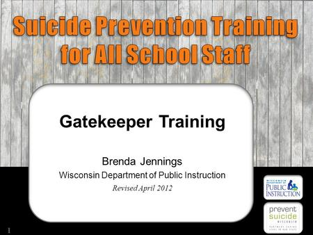 Suicide prevention Gatekeepers Training Gatekeeper Training Brenda Jennings Wisconsin Department of Public Instruction Revised April 2012 1.