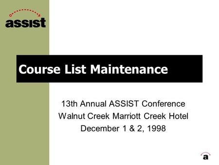 Course List Maintenance 13th Annual ASSIST Conference Walnut Creek Marriott Creek Hotel December 1 & 2, 1998.