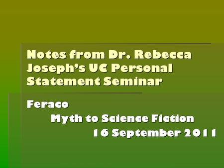 Notes from Dr. Rebecca Joseph's UC Personal Statement Seminar Feraco Myth to Science Fiction 16 September 2011.