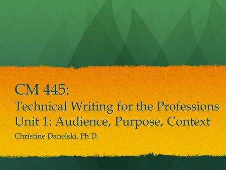 CM 445: Technical Writing for the Professions Unit 1: Audience, Purpose, Context Christine Danelski, Ph.D.