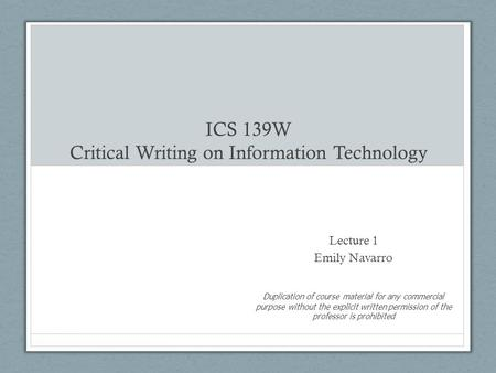 ICS 139W Critical Writing on Information Technology Lecture 1 Emily Navarro Duplication of course material for any commercial purpose without the explicit.