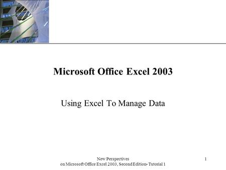 XP New Perspectives on Microsoft Office Excel 2003, Second Edition- Tutorial 1 1 Microsoft Office Excel 2003 Using Excel To Manage Data.