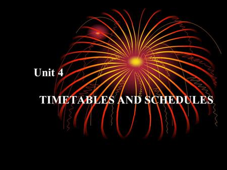 Unit 4 TIMETABLES AND SCHEDULES Introduction It's said that time is money, but they are different, because when time is lost, we can never get it back.