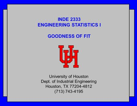 INDE 2333 ENGINEERING STATISTICS I GOODNESS OF FIT University of Houston Dept. of Industrial Engineering Houston, TX 77204-4812 (713) 743-4195.
