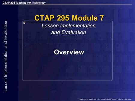 CTAP 295 Teaching with Technology Copyright © 2000-01 CTAP Online—Butte County Office of Education Lesson Implementation and Evaluation CTAP 295 Module.