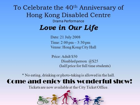 To Celebrate the 40 th Anniversary of Hong Kong Disabled Centre Drama Performance Love in Our Life Date: 21 July 2008 Time: 2:00 pm – 3:30 pm Venue: Hong.