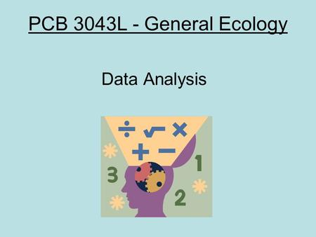 PCB 3043L - General Ecology Data Analysis. OUTLINE Organizing an ecological study Basic sampling terminology Statistical analysis of data –Why use statistics?