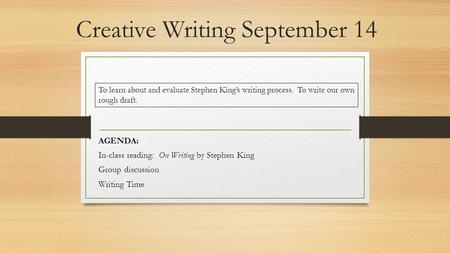 Creative Writing September 14 AGENDA: In-class reading: On Writing by Stephen King Group discussion Writing Time To learn about and evaluate Stephen King's.