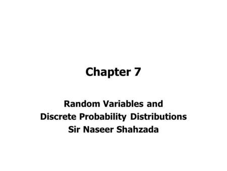 Chapter 7 Random Variables and Discrete Probability Distributions Sir Naseer Shahzada.