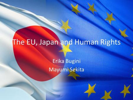 The EU, Japan and Human Rights Erika Bugini Mayumi Sekita.