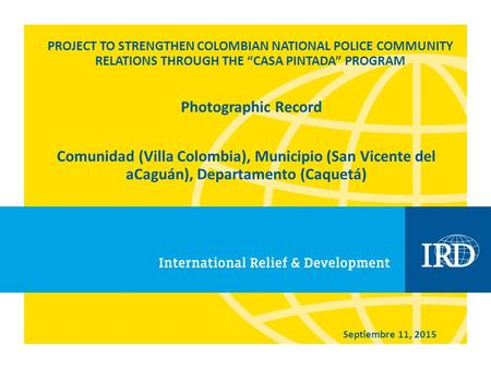 "PROJECT TO STRENGTHEN COLOMBIAN NATIONAL POLICE COMMUNITY RELATIONS THROUGH THE ""CASA PINTADA"" PROGRAM Comunidad (Villa Colombia), Municipio (San Vicente."