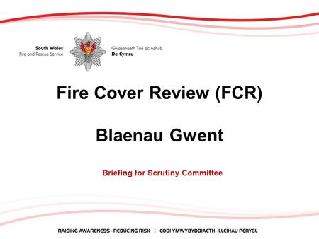 Fire Cover Review (FCR) Blaenau Gwent Briefing for Scrutiny Committee.