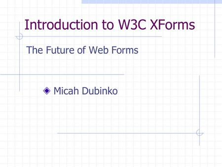 Introduction to W3C XForms The Future of Web Forms Micah Dubinko.